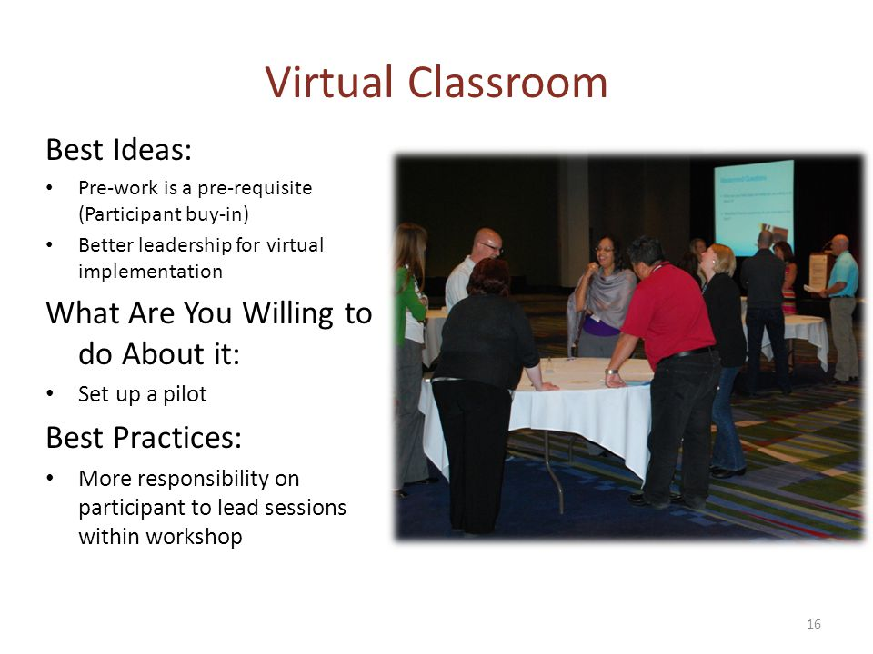 Virtual Classroom Best Ideas: Pre-work is a pre-requisite (Participant buy-in) Better leadership for virtual implementation What Are You Willing to do About it: Set up a pilot Best Practices: More responsibility on participant to lead sessions within workshop 16