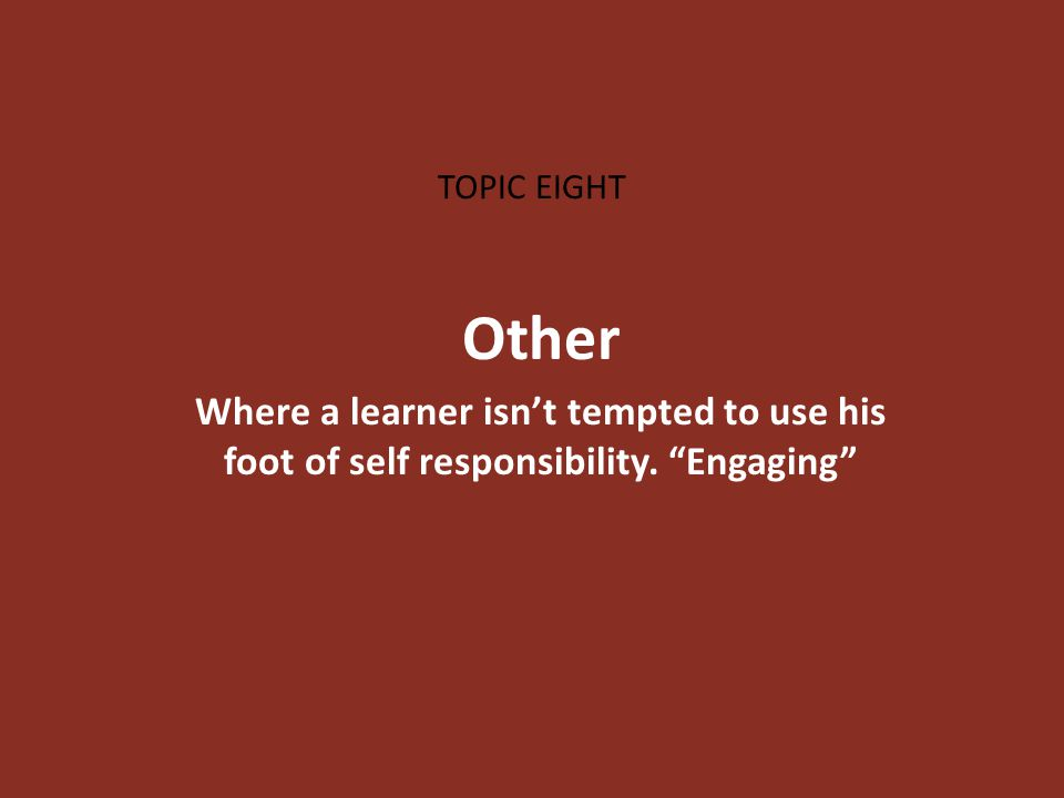 TOPIC EIGHT Other Where a learner isn't tempted to use his foot of self responsibility. Engaging