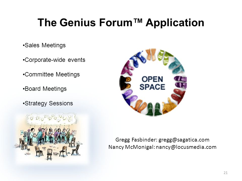 The Genius Forum™ Application 21 Sales Meetings Corporate-wide events Committee Meetings Board Meetings Strategy Sessions Gregg Fasbinder: gregg@sagatica.com Nancy McMonigal: nancy@locusmedia.com
