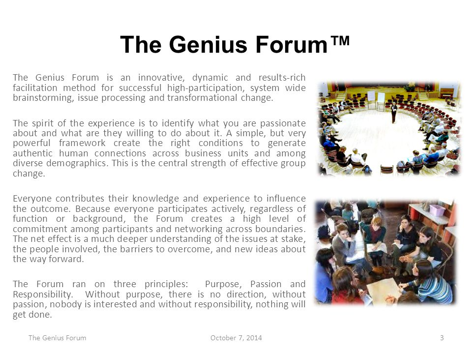 The Genius Forum™ The Genius Forum is an innovative, dynamic and results-rich facilitation method for successful high-participation, system wide brainstorming, issue processing and transformational change.
