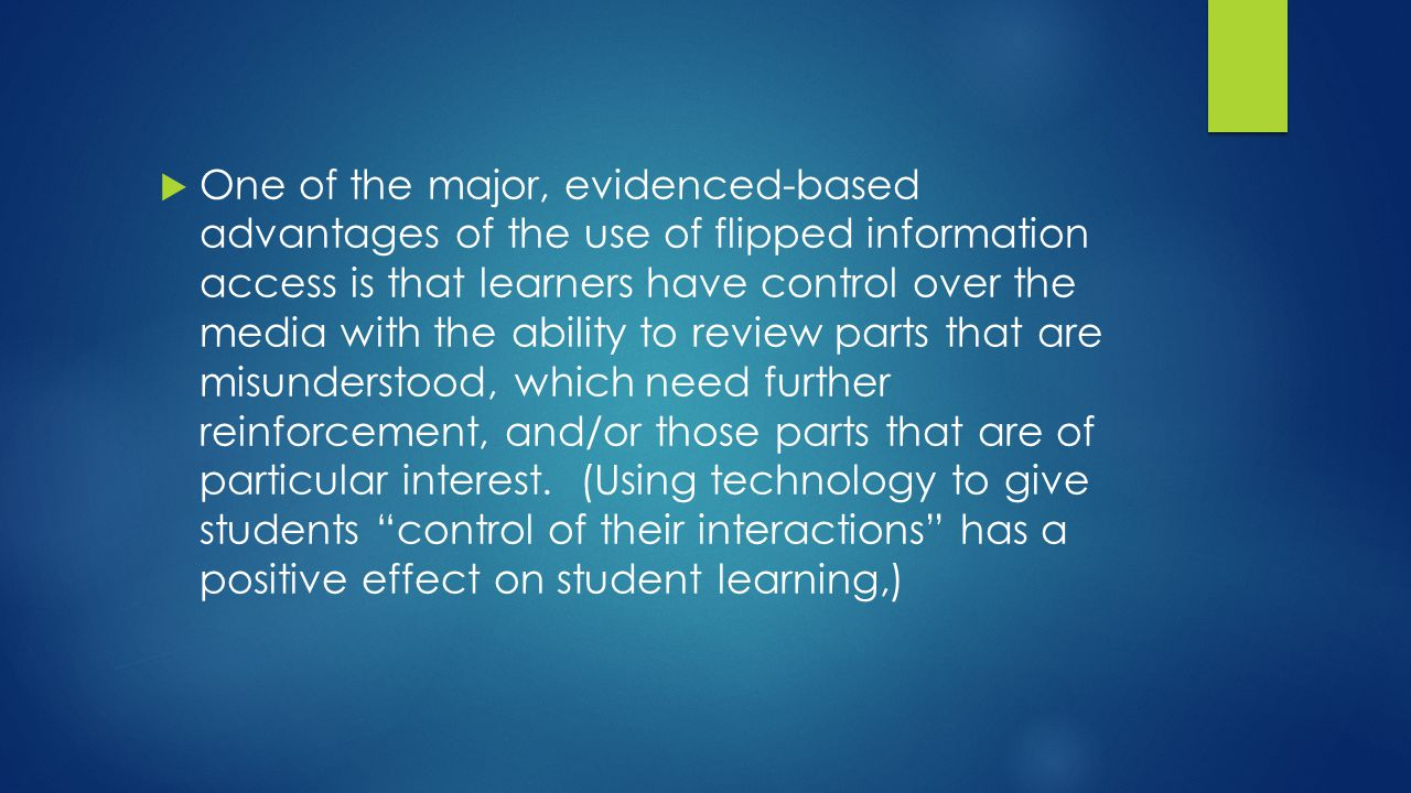  One of the major, evidenced-based advantages of the use of flipped information access is that learners have control over the media with the ability to review parts that are misunderstood, which need further reinforcement, and/or those parts that are of particular interest.