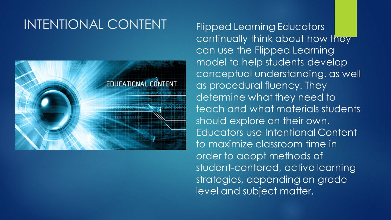 INTENTIONAL CONTENT Flipped Learning Educators continually think about how they can use the Flipped Learning model to help students develop conceptual understanding, as well as procedural fluency.