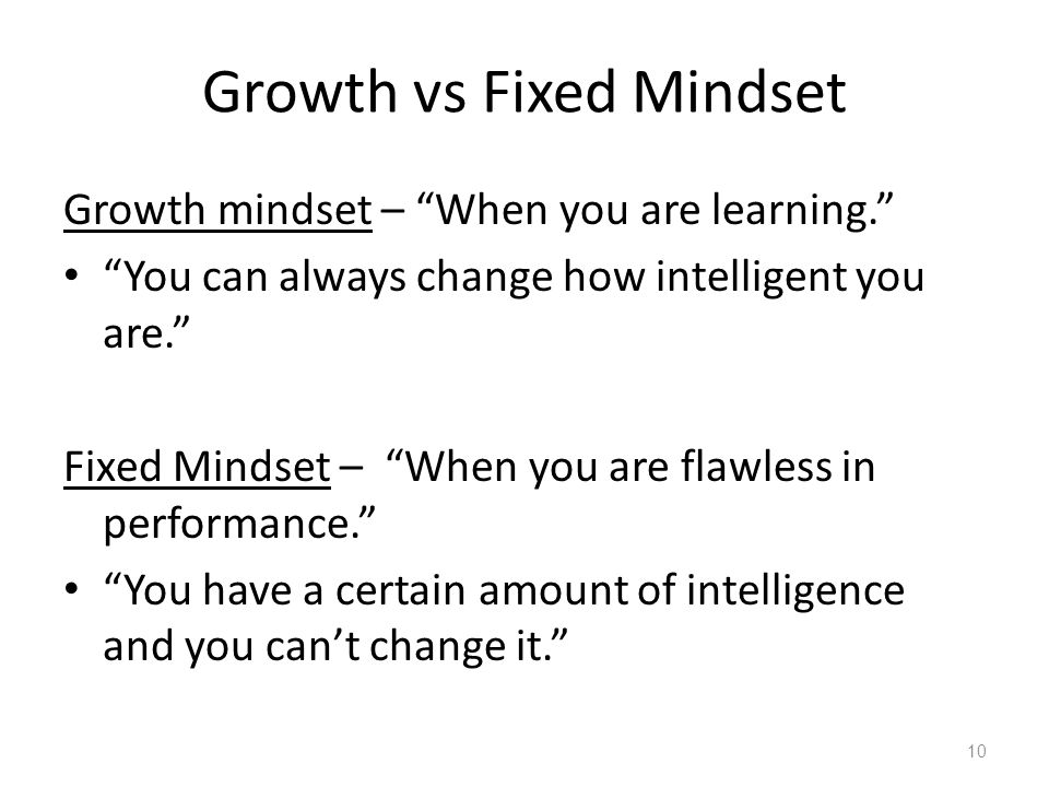 Growth vs Fixed Mindset Growth mindset – When you are learning. You can always change how intelligent you are. Fixed Mindset – When you are flawless in performance. You have a certain amount of intelligence and you can't change it. 10