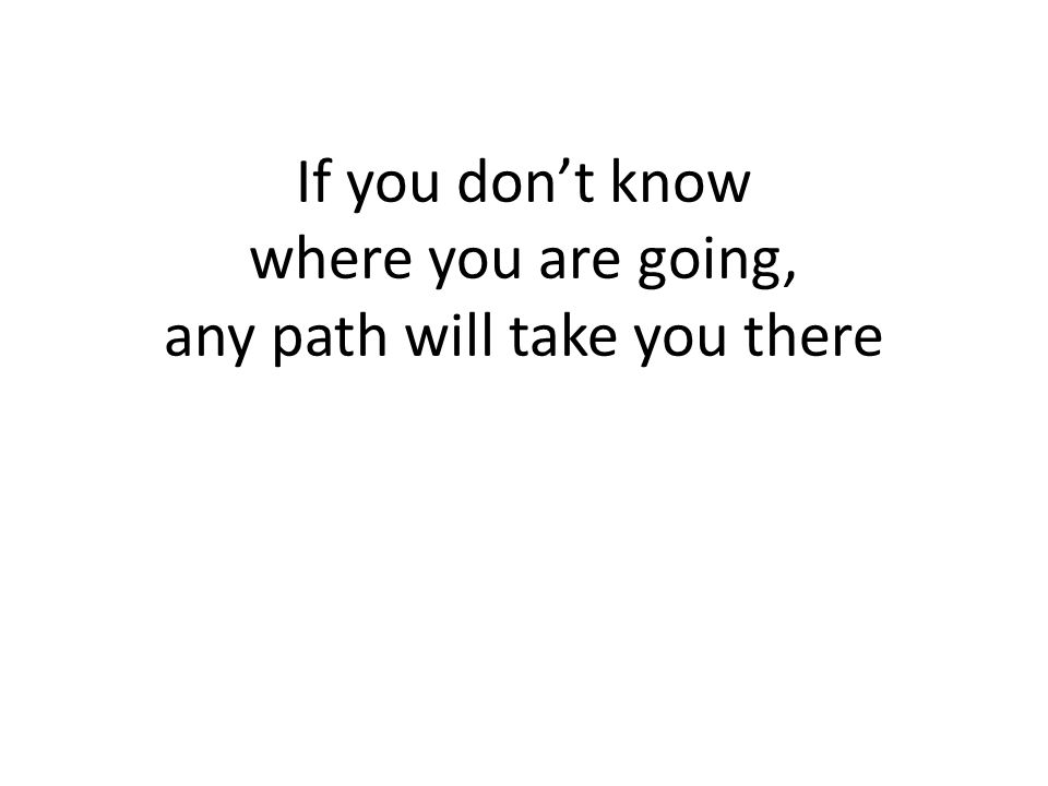 If you don't know where you are going, any path will take you there