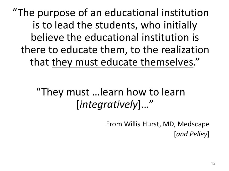 The purpose of an educational institution is to lead the students, who initially believe the educational institution is there to educate them, to the realization that they must educate themselves. They must …learn how to learn [integratively]… From Willis Hurst, MD, Medscape [and Pelley] 12