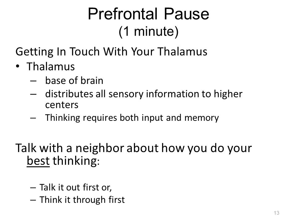 Prefrontal Pause (1 minute) Getting In Touch With Your Thalamus Thalamus – base of brain – distributes all sensory information to higher centers – Thinking requires both input and memory Talk with a neighbor about how you do your best thinking : – Talk it out first or, – Think it through first 13