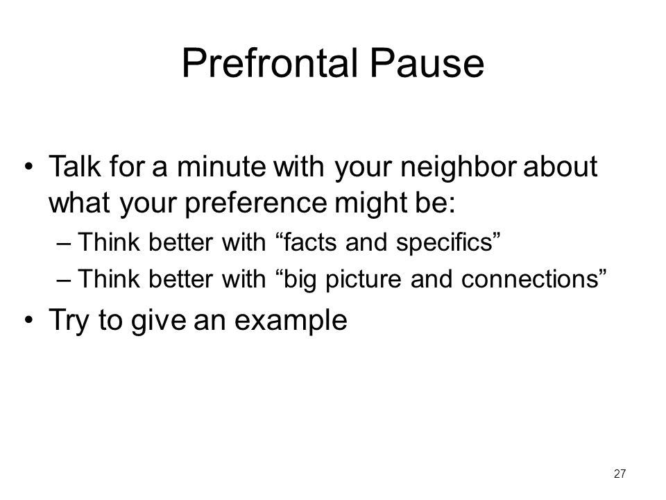 Prefrontal Pause Talk for a minute with your neighbor about what your preference might be: –Think better with facts and specifics –Think better with big picture and connections Try to give an example 27
