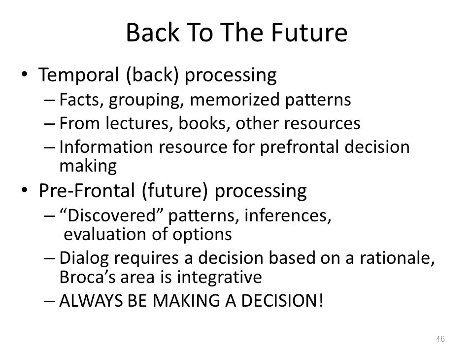 Back To The Future Temporal (back) processing – Facts, grouping, memorized patterns – From lectures, books, other resources – Information resource for prefrontal decision making Pre-Frontal (future) processing – Discovered patterns, inferences, evaluation of options – Dialog requires a decision based on a rationale, Broca's area is integrative – ALWAYS BE MAKING A DECISION.
