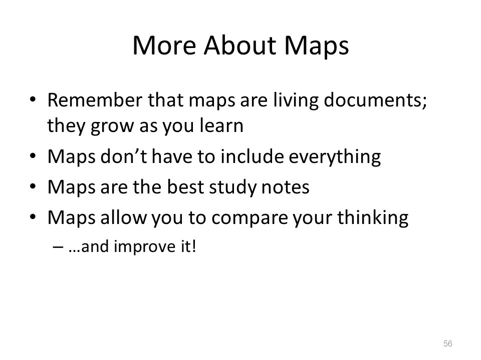 More About Maps Remember that maps are living documents; they grow as you learn Maps don't have to include everything Maps are the best study notes Maps allow you to compare your thinking – …and improve it.