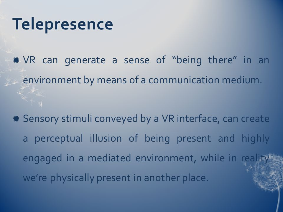 Telepresence  VR can generate a sense of being there in an environment by means of a communication medium.