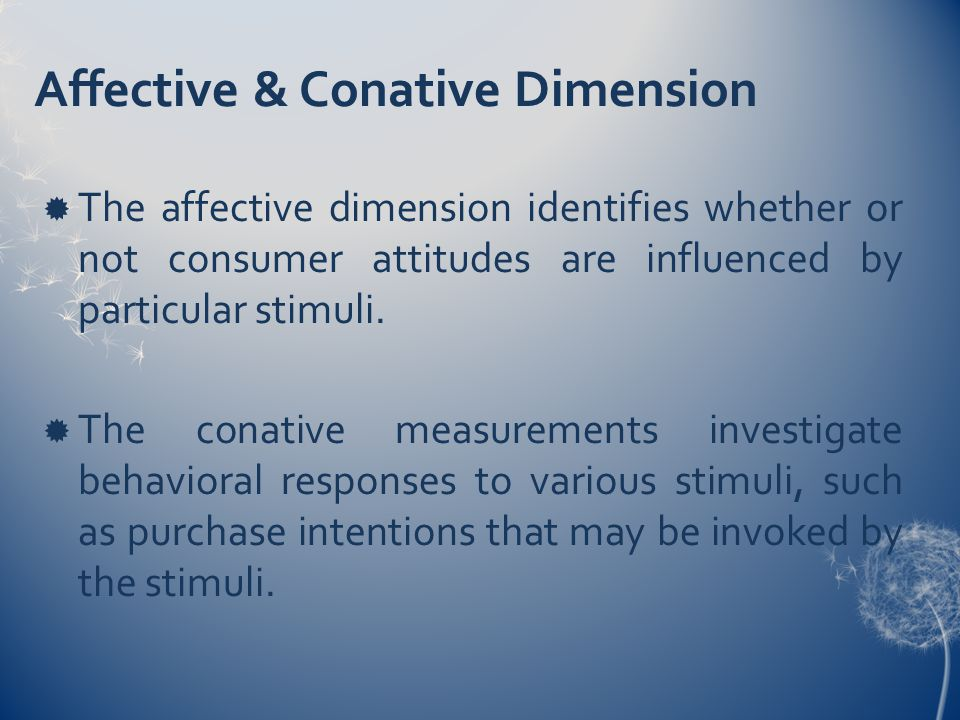 Affective & Conative Dimension  The affective dimension identifies whether or not consumer attitudes are influenced by particular stimuli.