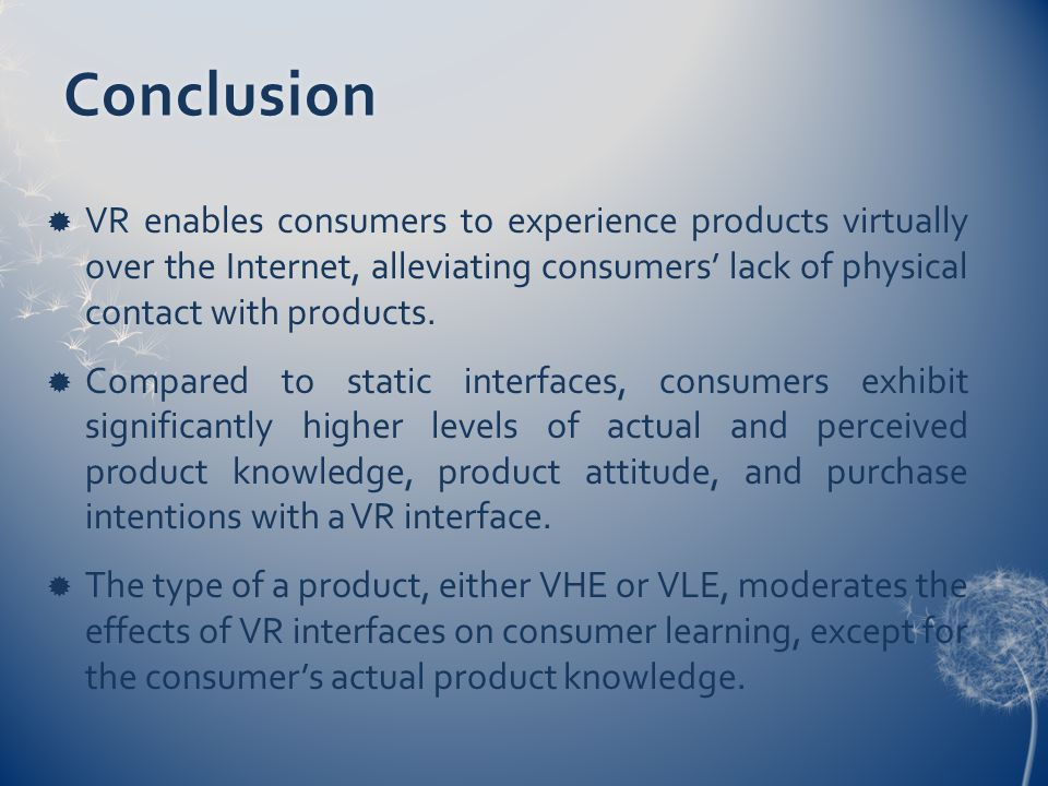 Conclusion  VR enables consumers to experience products virtually over the Internet, alleviating consumers' lack of physical contact with products.