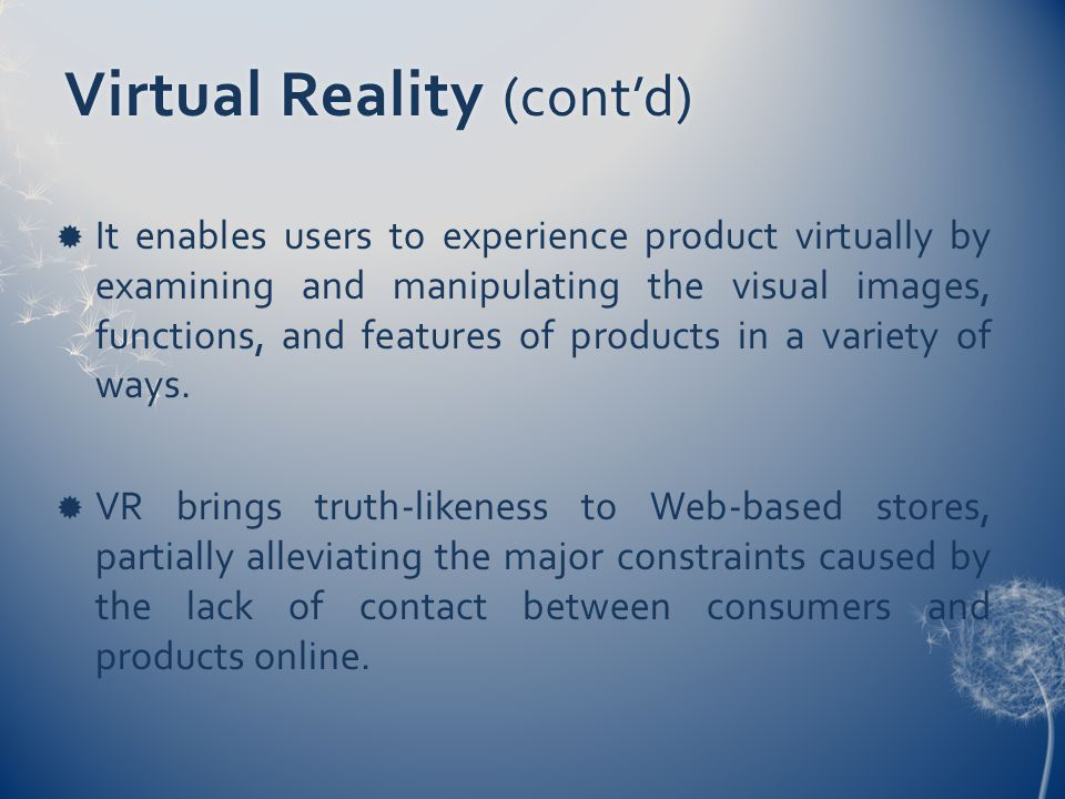 Virtual Reality (cont'd)  It enables users to experience product virtually by examining and manipulating the visual images, functions, and features of products in a variety of ways.