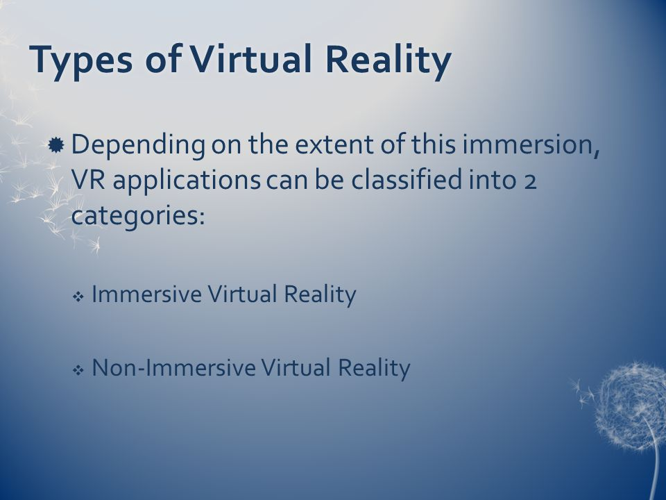 Types of Virtual RealityTypes of Virtual Reality  Depending on the extent of this immersion, VR applications can be classified into 2 categories:  Immersive Virtual Reality  Non-Immersive Virtual Reality