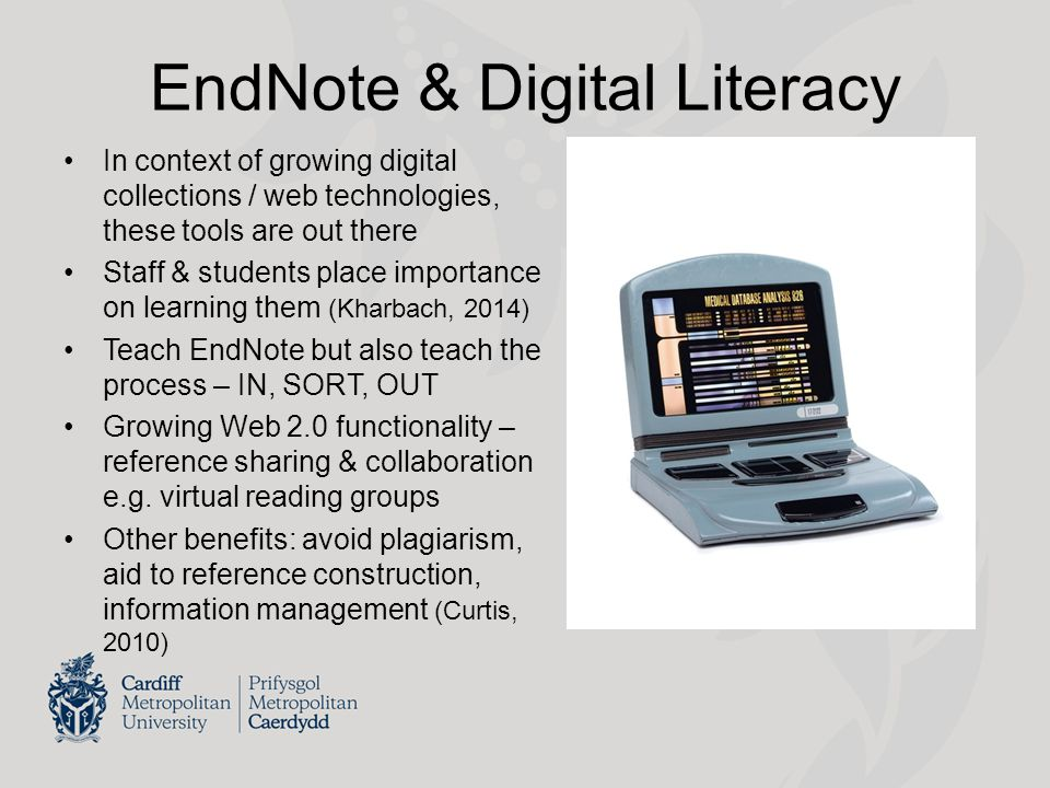 EndNote & Digital Literacy In context of growing digital collections / web technologies, these tools are out there Staff & students place importance o
