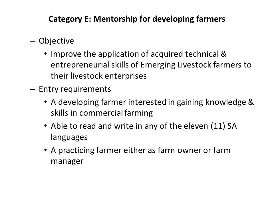 Category E: Mentorship for developing farmers – Objective Improve the application of acquired technical & entrepreneurial skills of Emerging Livestock farmers to their livestock enterprises – Entry requirements A developing farmer interested in gaining knowledge & skills in commercial farming Able to read and write in any of the eleven (11) SA languages A practicing farmer either as farm owner or farm manager