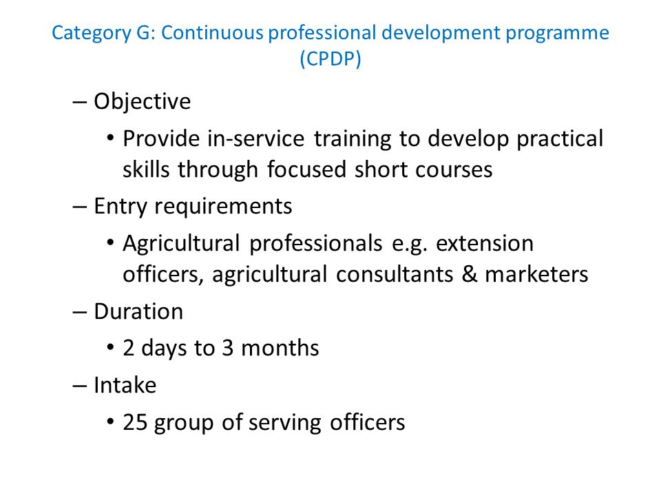 Category G: Continuous professional development programme (CPDP) – Objective Provide in-service training to develop practical skills through focused short courses – Entry requirements Agricultural professionals e.g.