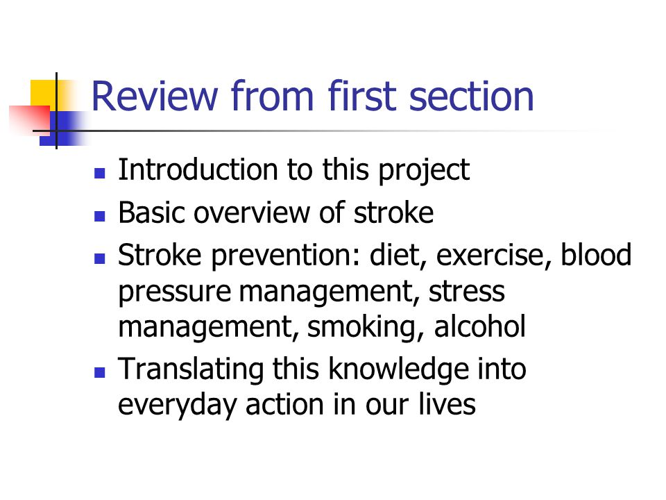Review from first section Introduction to this project Basic overview of stroke Stroke prevention: diet, exercise, blood pressure management, stress management, smoking, alcohol Translating this knowledge into everyday action in our lives