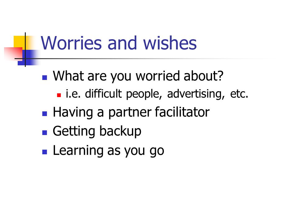 Worries and wishes What are you worried about? i.e. difficult people, advertising, etc. Having a partner facilitator Getting backup Learning as you go