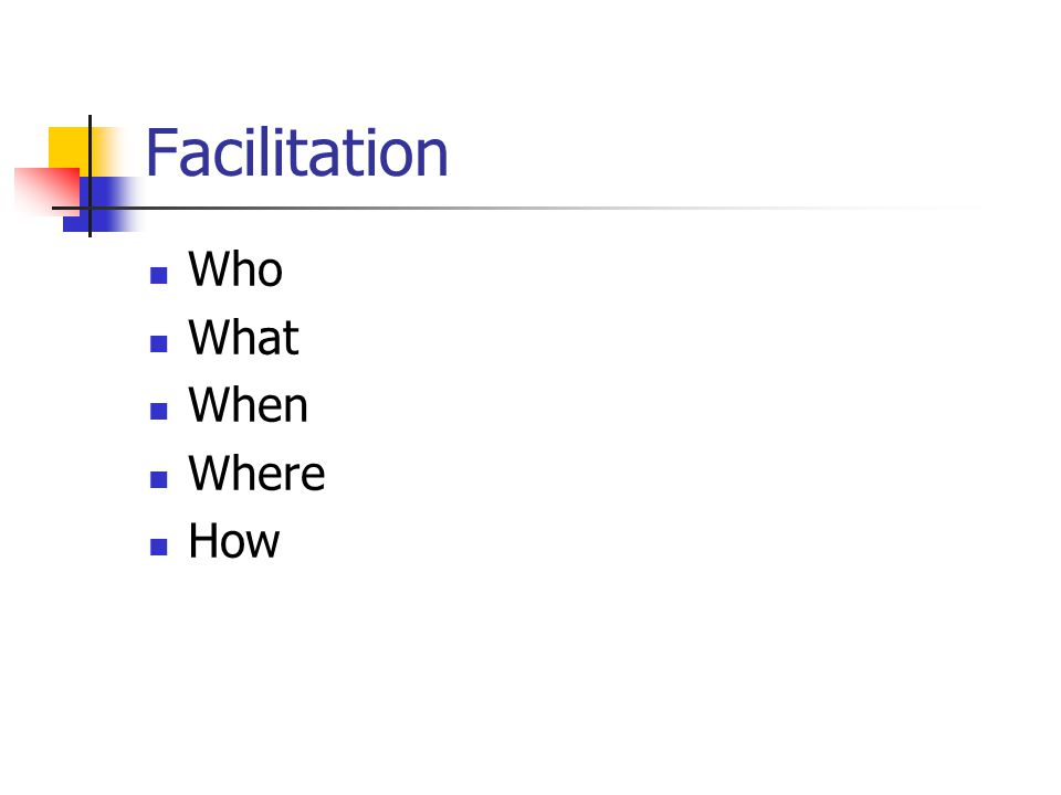 Facilitation Who What When Where How