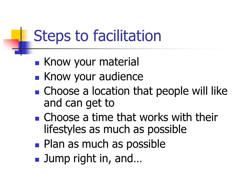 Steps to facilitation Know your material Know your audience Choose a location that people will like and can get to Choose a time that works with their lifestyles as much as possible Plan as much as possible Jump right in, and…