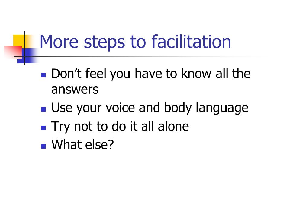 More steps to facilitation Don't feel you have to know all the answers Use your voice and body language Try not to do it all alone What else?