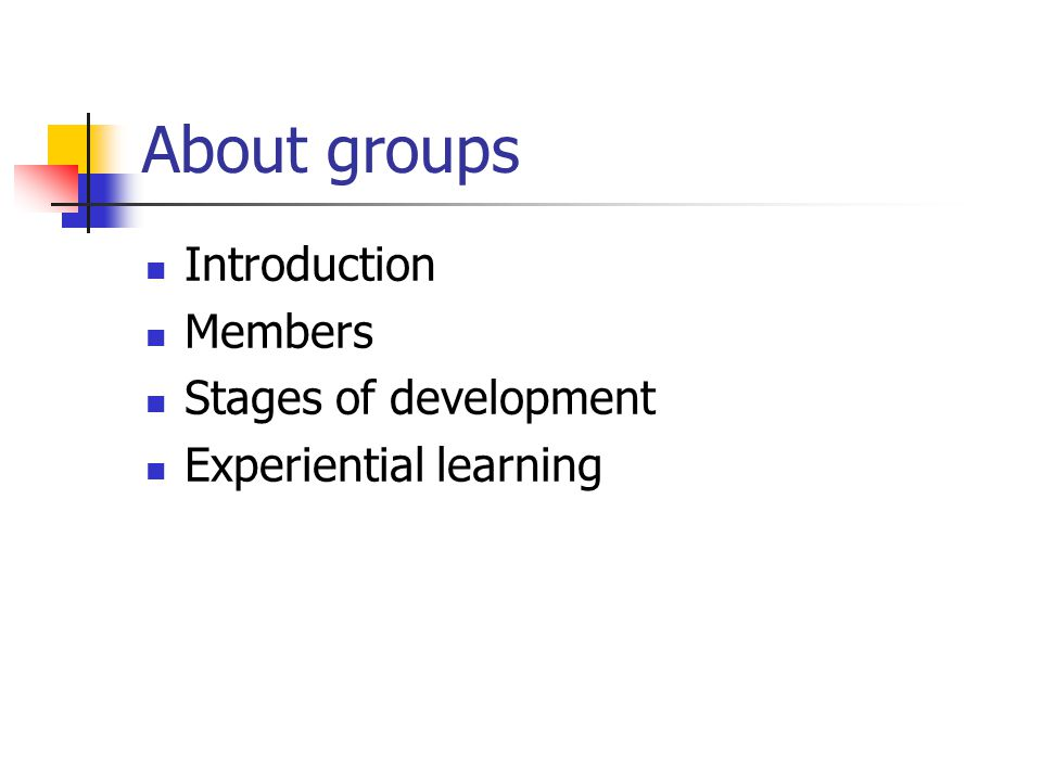 About groups Introduction Members Stages of development Experiential learning