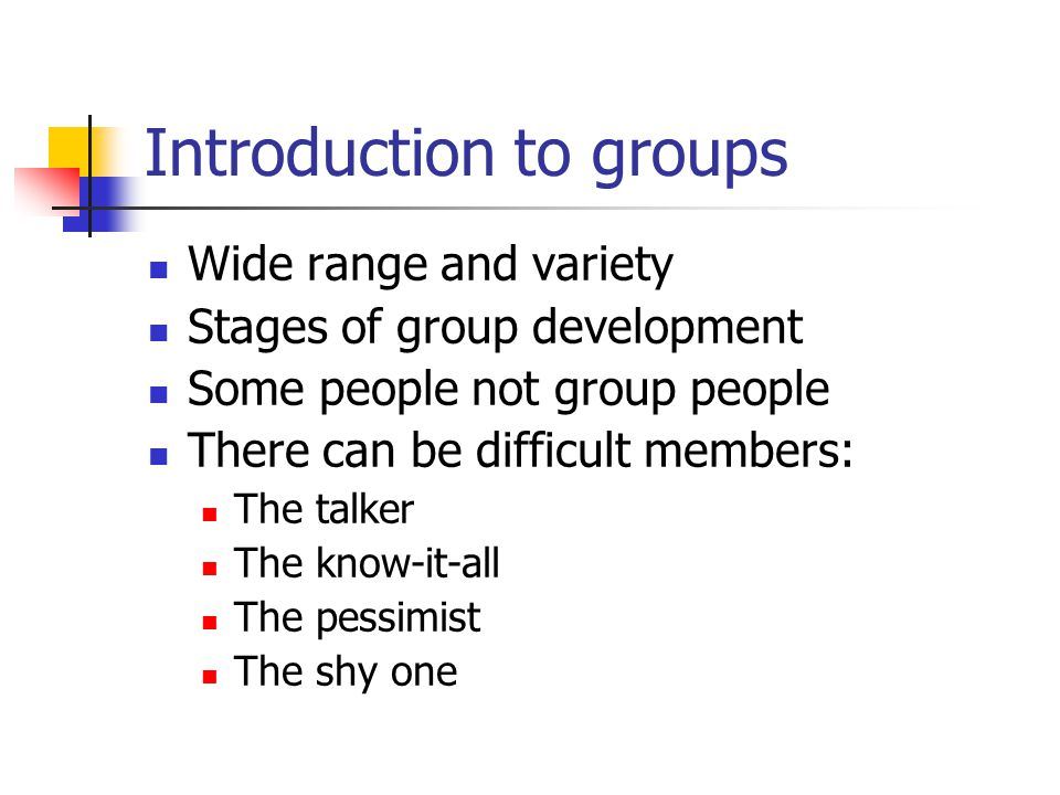 Introduction to groups Wide range and variety Stages of group development Some people not group people There can be difficult members: The talker The