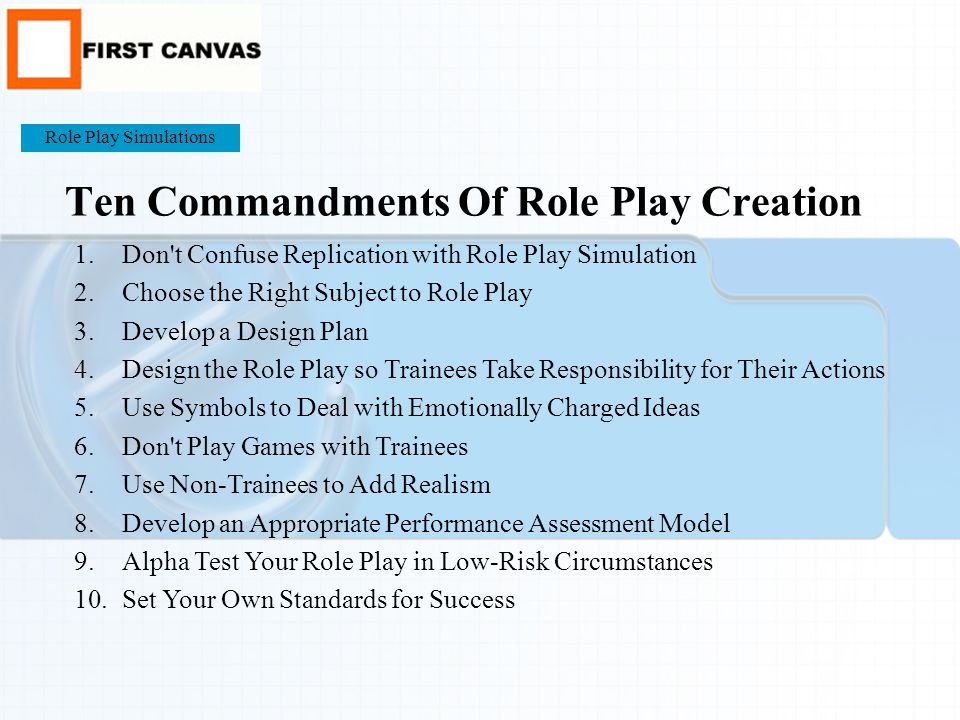 Ten Commandments Of Role Play Creation 1.Don t Confuse Replication with Role Play Simulation 2.Choose the Right Subject to Role Play 3.Develop a Design Plan 4.Design the Role Play so Trainees Take Responsibility for Their Actions 5.Use Symbols to Deal with Emotionally Charged Ideas 6.Don t Play Games with Trainees 7.Use Non-Trainees to Add Realism 8.Develop an Appropriate Performance Assessment Model 9.Alpha Test Your Role Play in Low-Risk Circumstances 10.Set Your Own Standards for Success Role Play Simulations