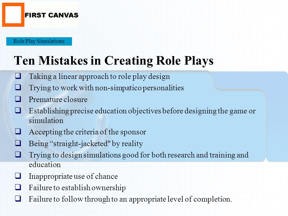 Ten Mistakes in Creating Role Plays  Taking a linear approach to role play design  Trying to work with non-simpatico personalities  Premature closure  Establishing precise education objectives before designing the game or simulation  Accepting the criteria of the sponsor  Being straight-jacketed by reality  Trying to design simulations good for both research and training and education  Inappropriate use of chance  Failure to establish ownership  Failure to follow through to an appropriate level of completion.