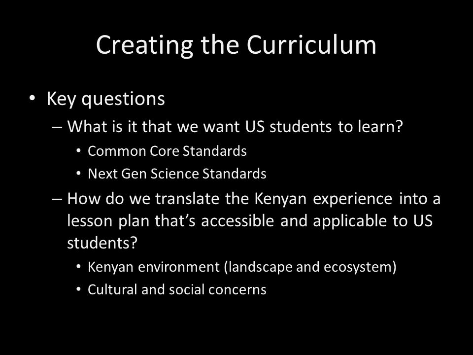 Creating the Curriculum II Ways we connected Kenyan and US curriculum – Emphasis on experiential learning – Shared activities that could potentially lead to further communication (comparing/contrasting/sharing data) Magic Garden idea Creating ethograms for animals in both the United States and Kenya (through live camera on mpalalive!)