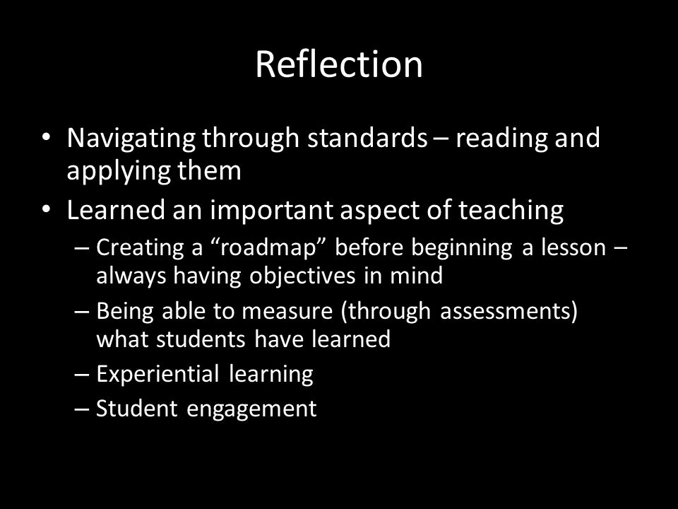 Reflection Navigating through standards – reading and applying them Learned an important aspect of teaching – Creating a roadmap before beginning a lesson – always having objectives in mind – Being able to measure (through assessments) what students have learned – Experiential learning – Student engagement