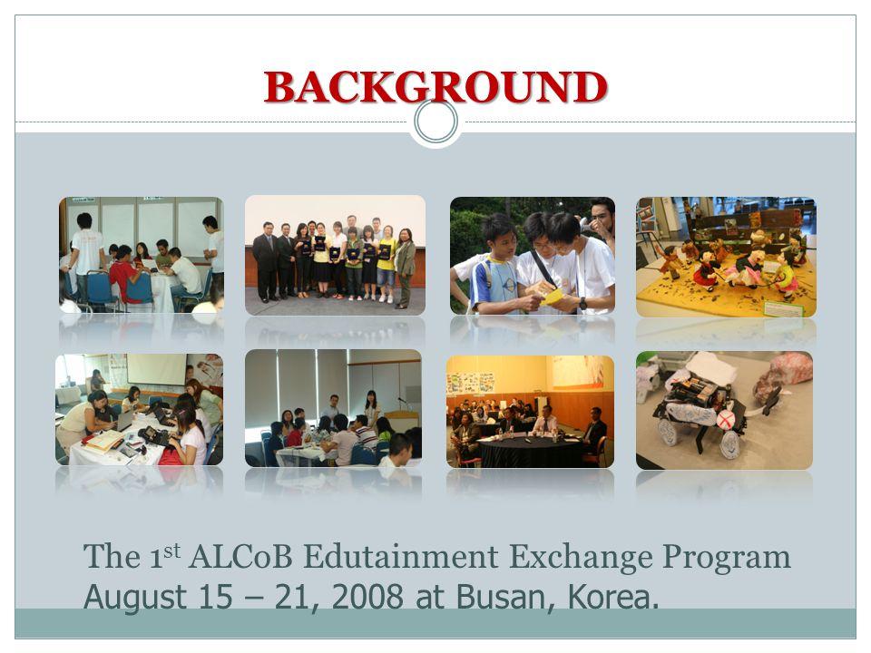 The 1 st ALCoB Edutainment Exchange Program August 15 – 21, 2008 at Busan, Korea. BACKGROUND