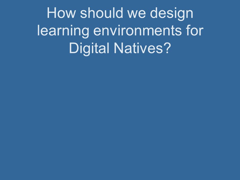 How should we design learning environments for Digital Natives?