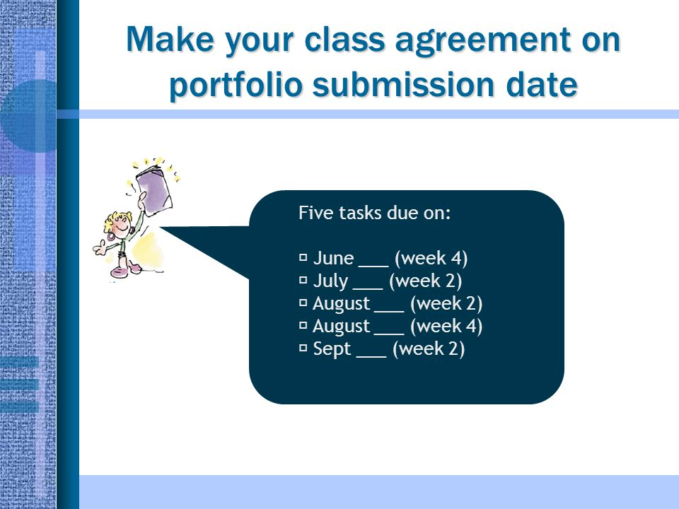 Make your class agreement on portfolio submission date Five tasks due on:  June ___ (week 4)  July ___ (week 2)  August ___ (week 2)  August ___ (week 4)  Sept ___ (week 2)