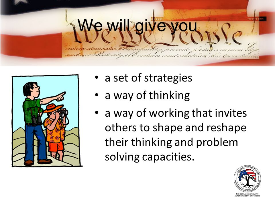 We will give you a set of strategies a way of thinking a way of working that invites others to shape and reshape their thinking and problem solving capacities.