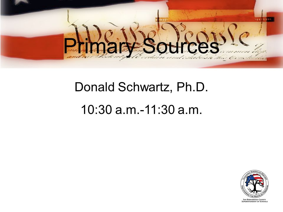 Primary Sources Donald Schwartz, Ph.D. 10:30 a.m.-11:30 a.m.