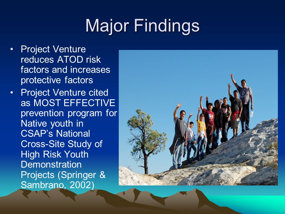 Major Findings Project Venture reduces ATOD risk factors and increases protective factors Project Venture cited as MOST EFFECTIVE prevention program for Native youth in CSAP's National Cross-Site Study of High Risk Youth Demonstration Projects (Springer & Sambrano, 2002)