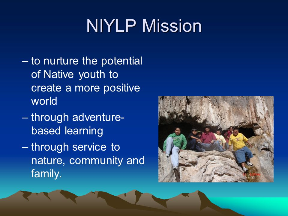 NIYLP Mission –to nurture the potential of Native youth to create a more positive world –through adventure- based learning –through service to nature, community and family.