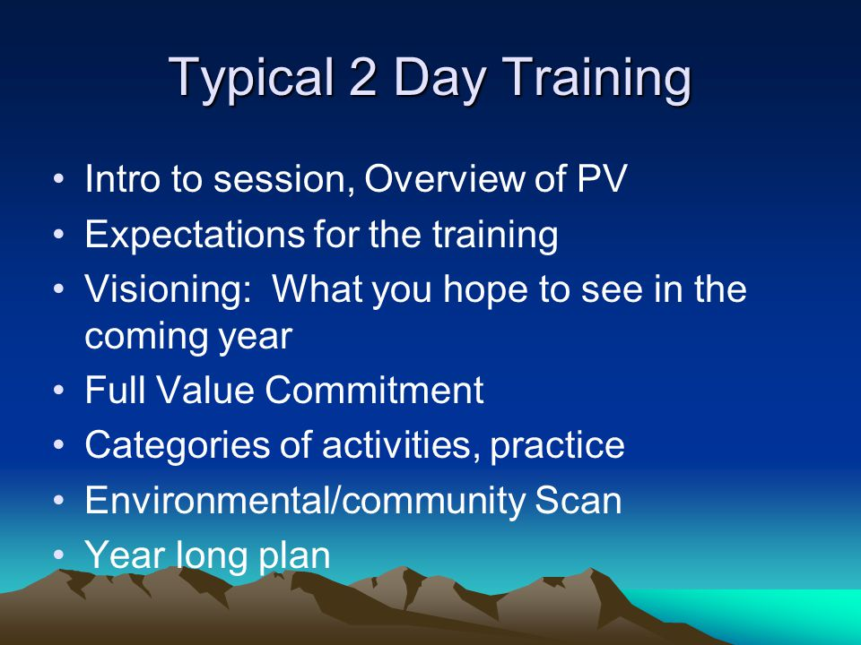 Typical 2 Day Training Intro to session, Overview of PV Expectations for the training Visioning: What you hope to see in the coming year Full Value Commitment Categories of activities, practice Environmental/community Scan Year long plan