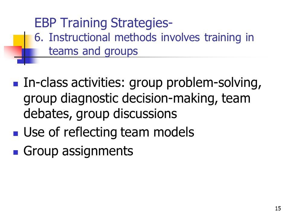 EBP Training Strategies- 6.Instructional methods involves training in teams and groups In-class activities: group problem-solving, group diagnostic de