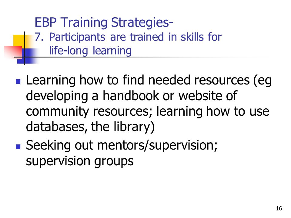 EBP Training Strategies- 7.Participants are trained in skills for life-long learning Learning how to find needed resources (eg developing a handbook o
