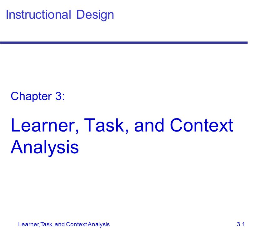 Learner,Task, and Context Analysis 3.1 Instructional Design Chapter 3: Learner, Task, and Context Analysis