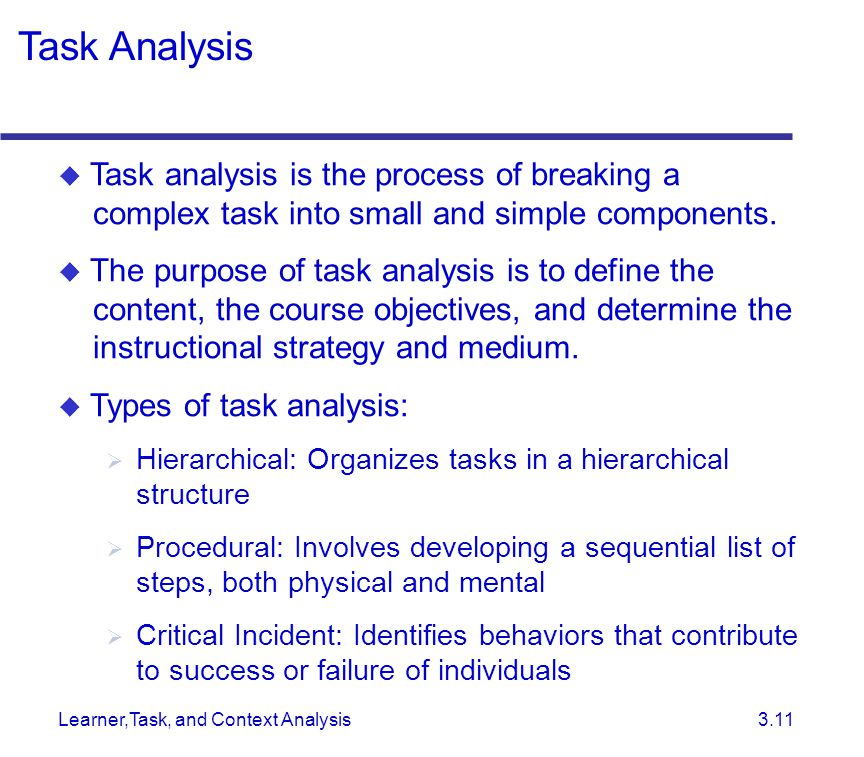 Learner,Task, and Context Analysis 3.11  Task analysis is the process of breaking a complex task into small and simple components.  The purpose of t