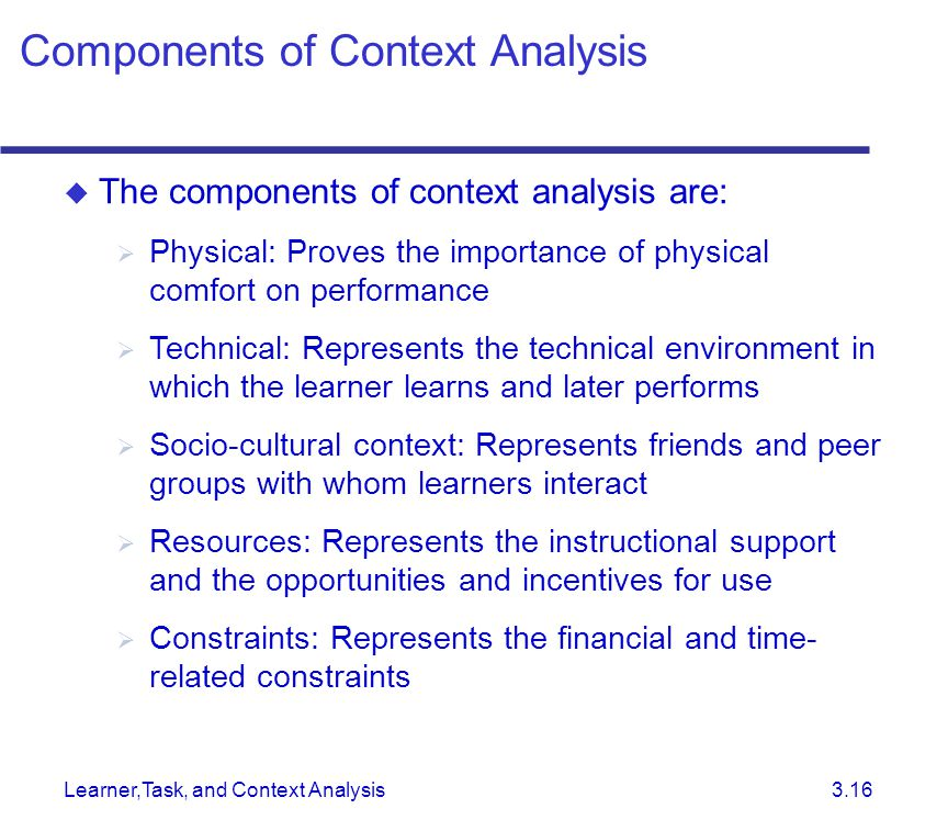 Learner,Task, and Context Analysis 3.16  The components of context analysis are:  Physical: Proves the importance of physical comfort on performance