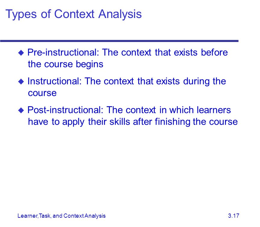 Learner,Task, and Context Analysis 3.17  Pre-instructional: The context that exists before the course begins  Instructional: The context that exists during the course  Post-instructional: The context in which learners have to apply their skills after finishing the course Types of Context Analysis