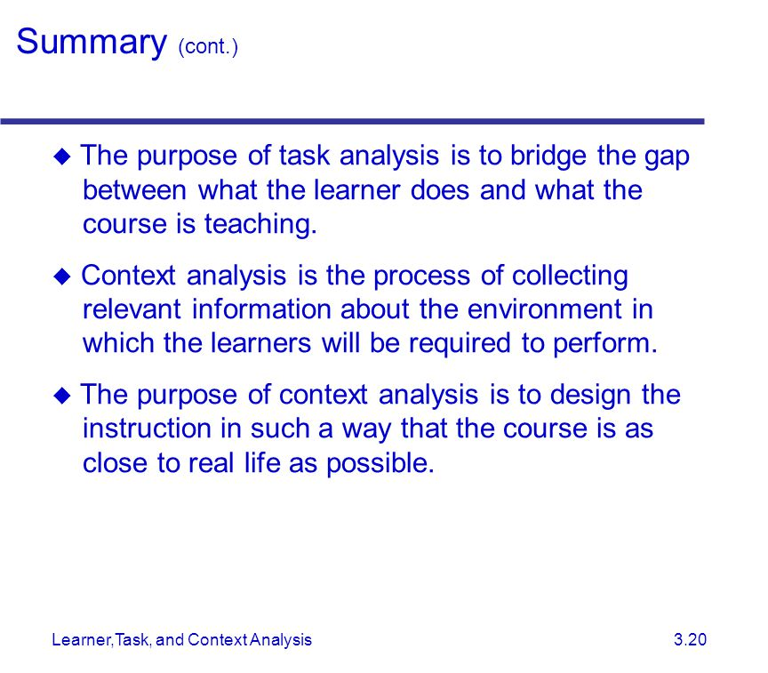 Learner,Task, and Context Analysis 3.20  The purpose of task analysis is to bridge the gap between what the learner does and what the course is teaching.