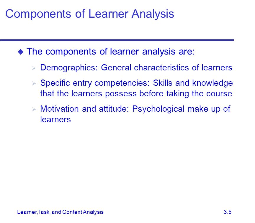 Learner,Task, and Context Analysis 3.5  The components of learner analysis are:  Demographics: General characteristics of learners  Specific entry competencies: Skills and knowledge that the learners possess before taking the course  Motivation and attitude: Psychological make up of learners Components of Learner Analysis
