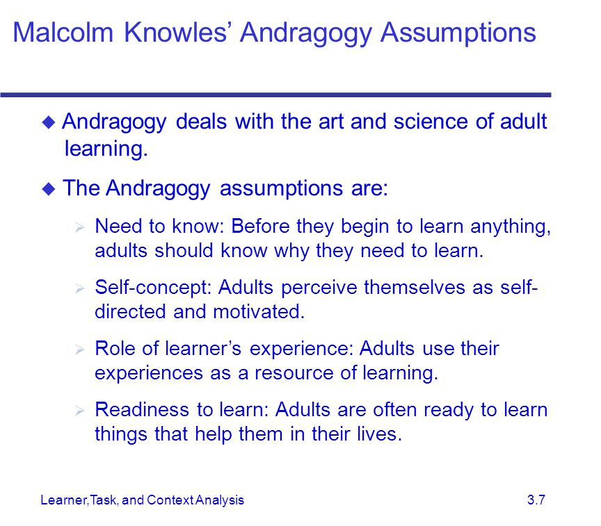 Learner,Task, and Context Analysis 3.7  Andragogy deals with the art and science of adult learning.  The Andragogy assumptions are:  Need to know: