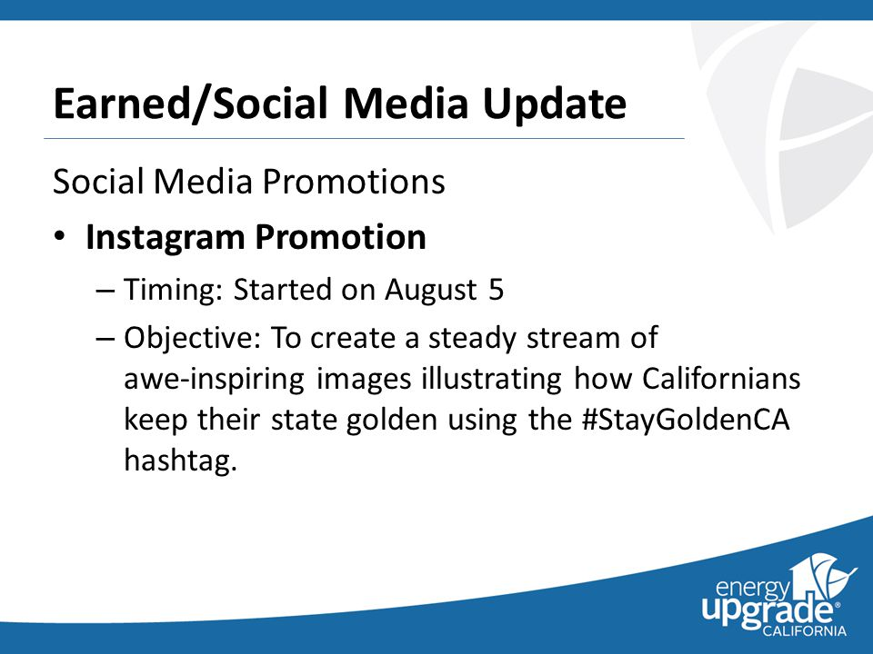 Earned/Social Media Update Social Media Promotions Instagram Promotion – Timing: Started on August 5 – Objective: To create a steady stream of awe-inspiring images illustrating how Californians keep their state golden using the #StayGoldenCA hashtag.